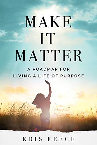 Make it Matter - A Roadmap to Living a Life of Purpose