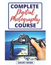 COMPLETE DIGITAL PHOTOGRAPHY COURSE: A Complete Beginners Guide To Mastering Digital Photography Basics, Understanding Focus, Exposure, Lighting, Landscape, Portrait & Taking Clearer Pictures