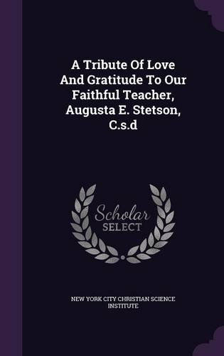 Download A Tribute of Love and Gratitude to Our Faithful Teacher, Augusta E. Stetson, C.S.D PDF