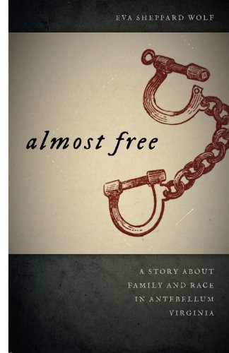 Almost Free: A Story about Family and Race in Antebellum Virginia (Race in the Atlantic World, 1700–1900 - Eva In