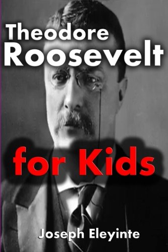 Download Theodore Roosevelt for Kids: Theodore Roosevelt Biography (Biographies of Famous People) (Volume 2) pdf