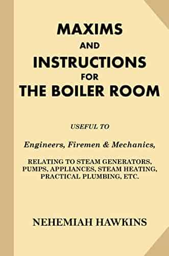 Maxims and Instructions for the Boiler Room: Useful to Engineers, Firemen & Mechanics, Relating to Steam Generators, Pumps, Appliances, Steam Heating, Practical Plumbing, etc.