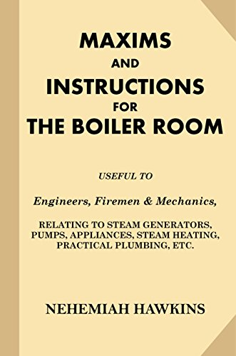 Maxims and Instructions for the Boiler Room: Useful to Engineers, Firemen & Mechanics, Relating to Steam Generators, Pumps, Appliances, Steam Heating, Practical Plumbing, etc. Nickel Generator