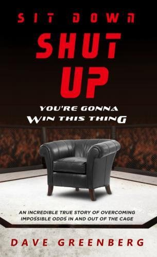 Sit Down, Shut Up, You're Gonna Win This Thing: An Incredible True Story of Overcoming Impossible Odds In and Out of the Cage