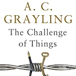 The Challenge of Things: Thinking Through Troubled Times | A. C. Grayling