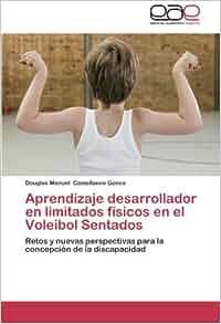 Aprendizaje desarrollador en limitados físicos en el Voleibol Sentados: Retos y nuevas perspectivas para la concepción de la discapacidad (Spanish Edition): ...