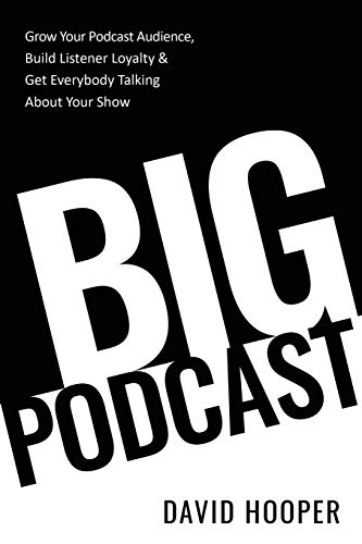 Big Podcast – Grow Your Podcast Audience, Build Listener Loyalty, and Get Everybody Talking About Your Show por David Hooper