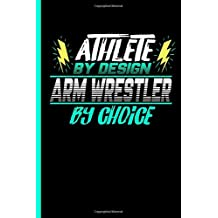 """Athlete By Design Arm Wrestler By Choice: Notebook & Journal For Arm Wrestling Lovers - Take Your Notes Or Gift It To Sports Buddies, Lined Paper Date (120 Pages, 6x9"""")"""