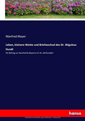 Download Leben, kleinere Werke und Briefwechsel des Dr. Wiguleus Hundt: Ein Beitrag zur Geschichte Bayerns im 16. Jahrhundert (German Edition) pdf epub