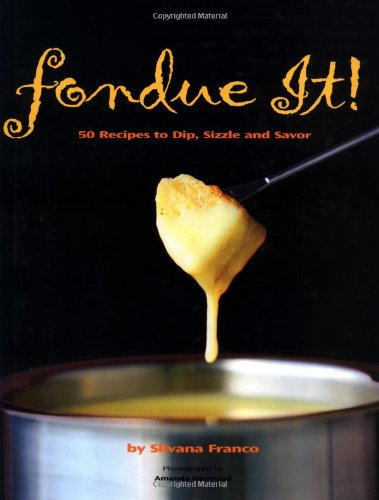 Fondue It! 50 Recipes To Dip, Sizzle, And Savor