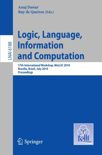 Logic, Language, Information and Computation: 17th International Workshop, WoLLIC 2010, Brasilia, Brazil, July 6-9, 2010, Proceedings (Lecture Notes in Artificial Intelligence, Vol. 6188) by Springer