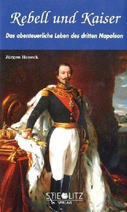 Rebell und Kaiser: Das abenteuerliche Leben des dritten Napoleon