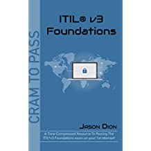 ITIL®v3 Foundations: A Time-Compressed Resource To Passing The ITIL®v3 Foundations Exam On Your 1st Attempt! (Cram to Pass)