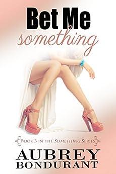 Bet Me Something (Something Series Book 3) by [Bondurant, Aubrey]