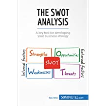 The SWOT Analysis: A key tool for developing your business strategy (Management & Marketing Book 21)