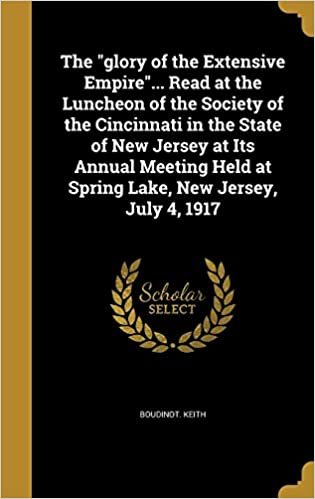Book The 'glory of the Extensive Empire'... Read at the Luncheon of the Society of the Cincinnati in the State of New Jersey at Its Annual Meeting Held at Spring Lake, New Jersey, July 4, 1917