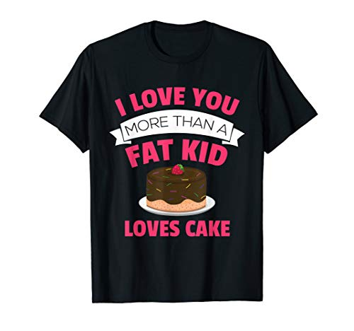 - I Love You More Than A Fat Kid Loves Cake Funny Cute T Shirt