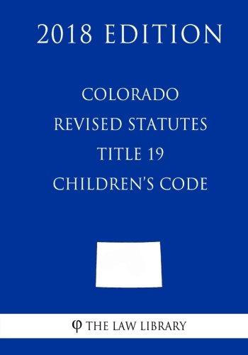 Revised Statutes - Colorado Revised Statutes - Title 19 - Children's Code (2018 Edition)