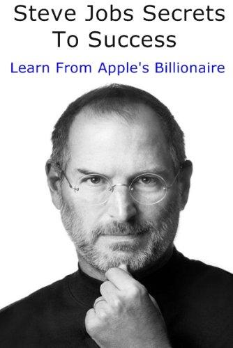 Steve Jobs Secrets To Success - Learn From Apple's Billionaire
