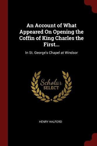 Download An Account of What Appeared On Opening the Coffin of King Charles the First...: In St. George's Chapel at Windsor pdf