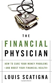 The Financial Physician: How to Cure Your Money Problems and Boost Your Financial Health by [Scatigna, Louis, Steisel, Mark]