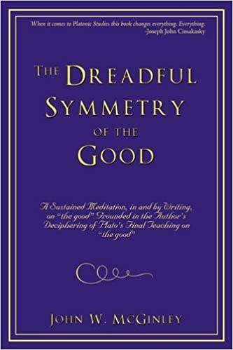 The Dreadful Symmetry of the Good: A Sustained Meditation, in and by Writing, on the Good Grounded in the Author's Deciphering of Plato's Final Teac