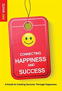 Connecting Happiness and Success: A Guide to Creating Success Through Happiness by [White, Ray]