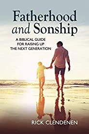Fatherhood and Sonship: A Biblical Guide for Raising Up the Next Generation