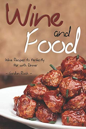 Wine and Food: Wine Recipes to Perfectly Pair with Dinner by Gordon Rock