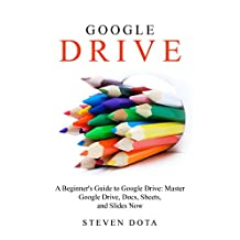 Google Drive: : A Beginners Guide to Google Drive: Master Google Drive, Docs, Sheets and Slides Now