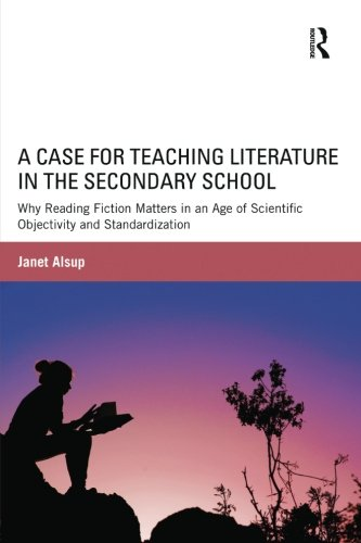 A Case for Teaching Literature in the Secondary School: Why Reading Fiction Matters in an Age of Scientific Objectivity