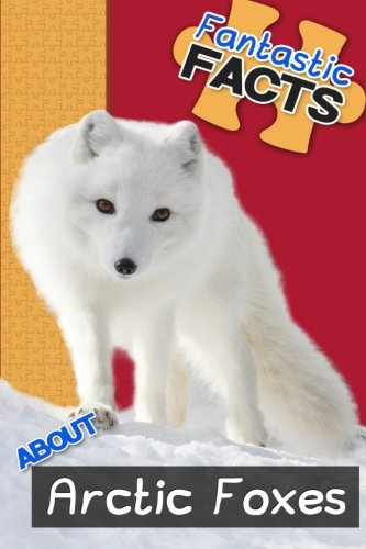 Fantastic Facts About Arctic Foxes: Illustrated Fun Learning For Kids (Volume 1)