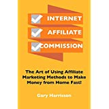Internet Affiliate Commission:  The Art of Using Affiliate Marketing Methods to Make Money from Home Fast!