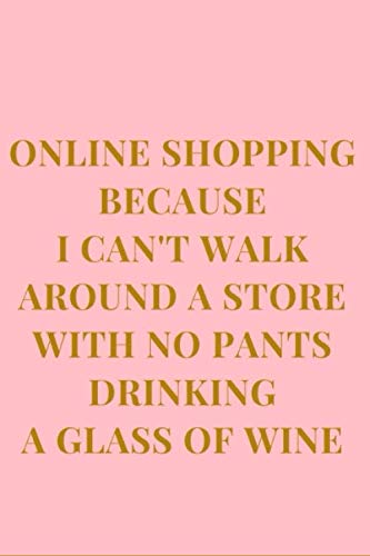 Online Shopping Because I Can't Walk Around A Store With No Pants Drinking A Glass Of Wine: Pink and Champagne Brown Gag Gift Funny Sarcasm Lined Notebook Journal (Funny Notebooks)