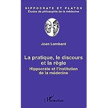 La pratique, le discours et la règle: Hippocrate et l'institution de la médecine