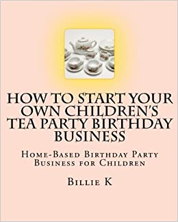 How to Start a Home-Based Childrens Birthday Party Business (Home-Based Business Series)