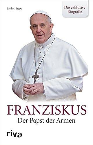 franziskus der papst der armen die exklusive biografie amazonde heiko haupt bcher - Papst Franziskus Lebenslauf