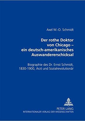Der rothe Doktor von Chicago - ein deutsch-amerikanisches Auswandererschicksal. Biographie des Dr. Ernst Schmidt, 1830-1900. Arzt und Sozialrevolutionär
