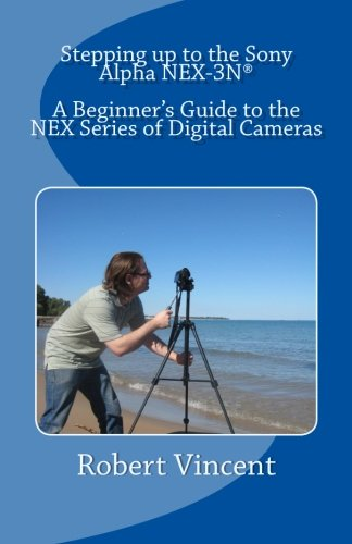 Read Online Stepping up to the Sony Alpha NEX-3N: A Beginner's Guide to the NEX Series of Digital Cameras pdf epub