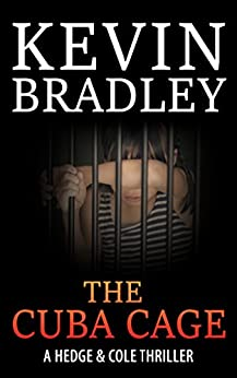 The Cuba Cage: A compelling, page-turner of a story, shocking and thrilling. Its fast pace will keep you gripped to the very end (Hedge & Cole Thriller Series). by [Bradley, Kevin]
