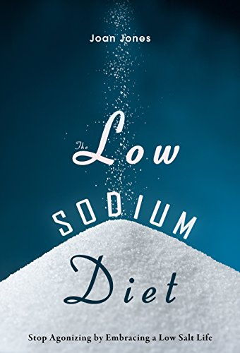 The Low Sodium Diet: Stop Agonizing by Embracing a Low Salt Life by Joan Jones