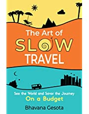 The Art of Slow Travel: See the World and Savor the Journey On a Budget [An Unusual Travel Guide]