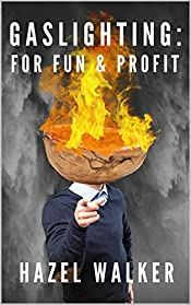 Gaslighting: For Fun & Profit: A Gaslighter's Hand Guide