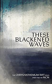 These Blackened Waves (Chrysanthemum Rift Saga Book 2) by [MCM]