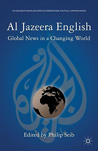 Al Jazeera English: Global News in a Changing World (The Palgrave Macmillan Series in International Political Communicat