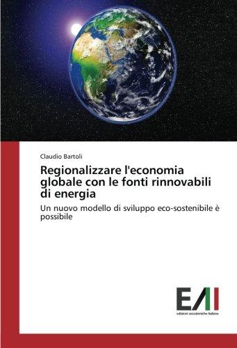 Regionalizzare l'economia globale con le fonti rinnovabili di energia: Un nuovo modello di sviluppo eco-sostenibile è possibile (Italian Edition) ebook