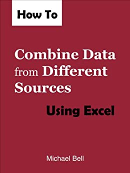 How to Combine Data from Different Sources Using Excel by [Bell, Michael]