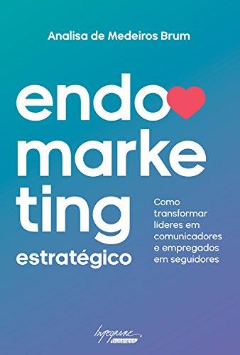 Endomarketing estratégico: Como transformar líderes em comunicadores e empregados em seguidores