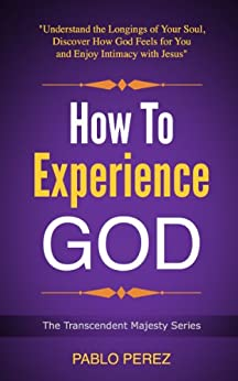 How to Experience God: Understand the Longings of Your Soul, Discover How God Feels for You and Enjoy Intimacy with Jesus (The Transcendent Majesty Series Book 1) by [Perez, Pablo]