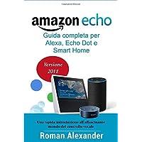 Amazon Echo: Guida completa per Alexa, Echo Dot e Smart Home: Una introduzione all'affascinante mondo del controllo vocale